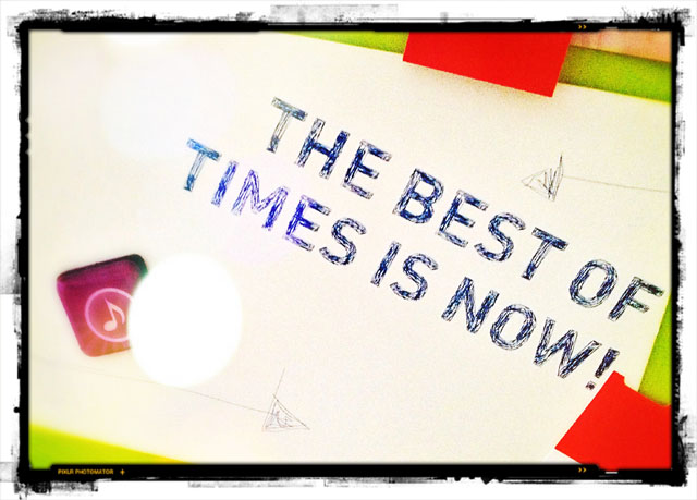 The best of times is now